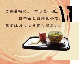 ご到着時に、ホッと一息。日本茶とお茶菓子で、まずはおくつろぎください。